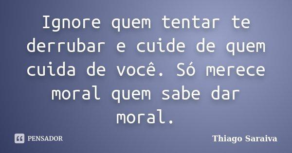 Ignore quem tentar te derrubar e cuide de quem cuida de você. Só merece moral quem sabe dar moral.... Frase de Thiago Saraiva.