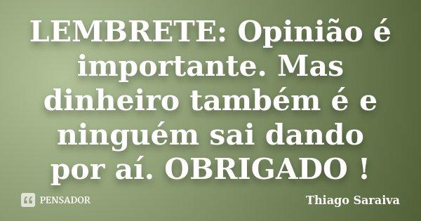 LEMBRETE: Opinião é importante. Mas dinheiro também é e ninguém sai dando por aí. OBRIGADO !... Frase de Thiago Saraiva.