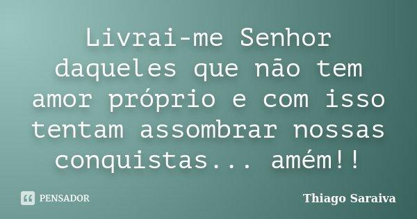 Livrai-me Senhor daqueles que não tem amor próprio e com isso tentam assombrar nossas conquistas... amém!!... Frase de Thiago Saraiva.