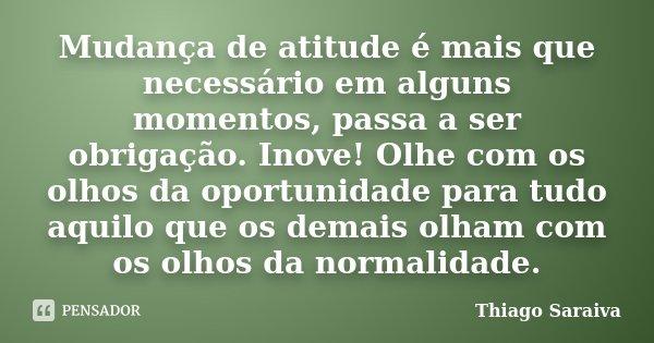Mudança de atitude é mais que necessário em alguns momentos, passa a ser obrigação. Inove! Olhe com os olhos da oportunidade para tudo aquilo que os demais olha... Frase de Thiago Saraiva.