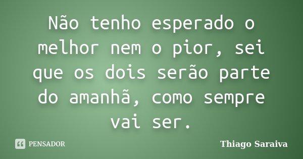 Não tenho esperado o melhor nem o pior, sei que os dois serão parte do amanhã, como sempre vai ser.... Frase de Thiago Saraiva.