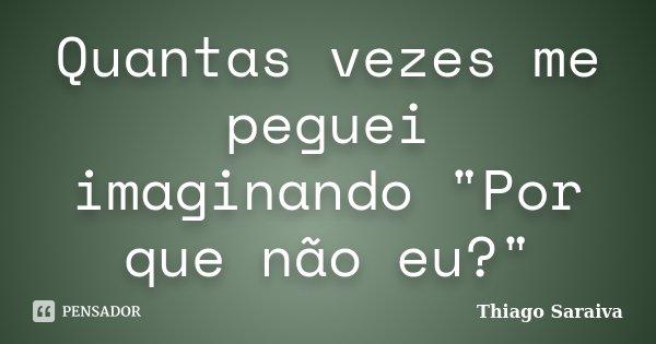"""Quantas vezes me peguei imaginando """"Por que não eu?""""... Frase de Thiago Saraiva."""