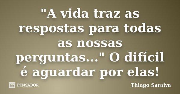 """""""A vida traz as respostas para todas as nossas perguntas..."""" O difícil é aguardar por elas!... Frase de Thiago Saraiva."""