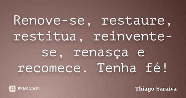Renove-se, restaure, restitua, reinvente-se, renasça e recomece. Tenha fé!... Frase de Thiago Saraiva.