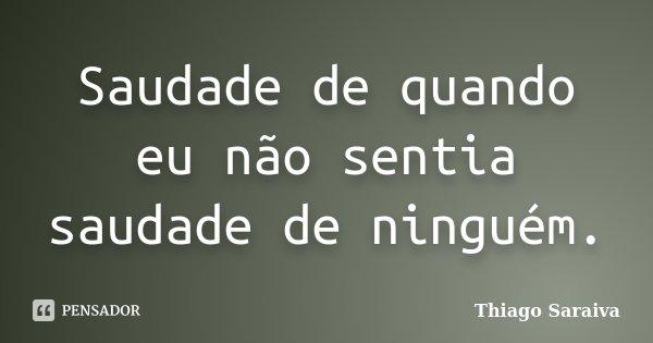 Saudade de quando eu não sentia saudade de ninguém.... Frase de Thiago Saraiva.