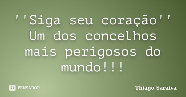 ''Siga seu coração'' Um dos concelhos mais perigosos do mundo!!!... Frase de Thiago Saraiva.