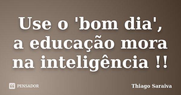 Use o 'bom dia', a educação mora na inteligência !!... Frase de Thiago Saraiva.