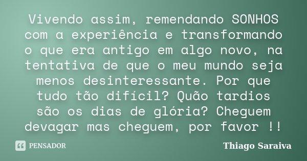 Vivendo assim, remendando SONHOS com a experiência e transformando o que era antigo em algo novo, na tentativa de que o meu mundo seja menos desinteressante. Po... Frase de Thiago Saraiva.