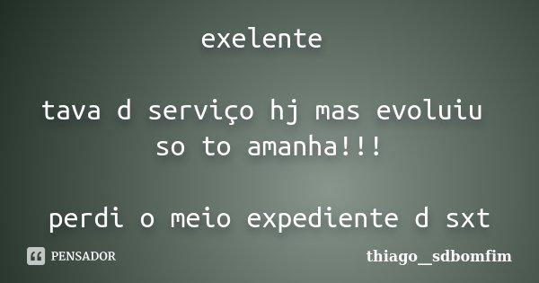 exelente tava d serviço hj mas evoluiu so to amanha!!! perdi o meio expediente d sxt... Frase de thiago__sdbomfim.