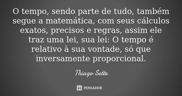 O tempo, sendo parte de tudo, também segue a matemática, com seus cálculos exatos, precisos e regras, assim ele traz uma lei, sua lei: O tempo é relativo à sua ... Frase de Thiago Sette.