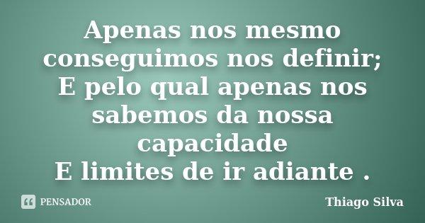 Apenas nos mesmo conseguimos nos definir; E pelo qual apenas nos sabemos da nossa capacidade E limites de ir adiante .... Frase de Thiago Silva.