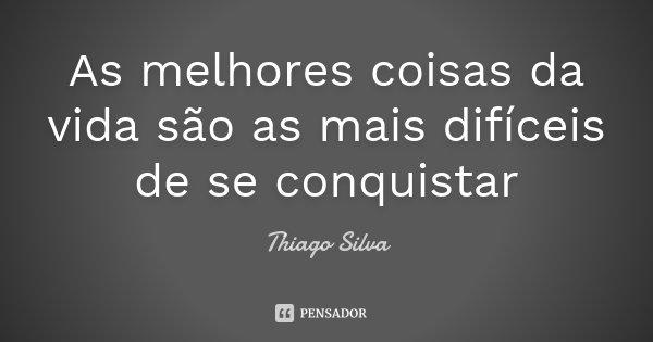 As melhores coisas da vida são as mais difíceis de se conquistar... Frase de Thiago Silva.