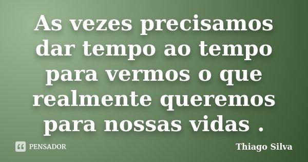 As vezes precisamos dar tempo ao tempo para vermos o que realmente queremos para nossas vidas .... Frase de Thiago Silva.