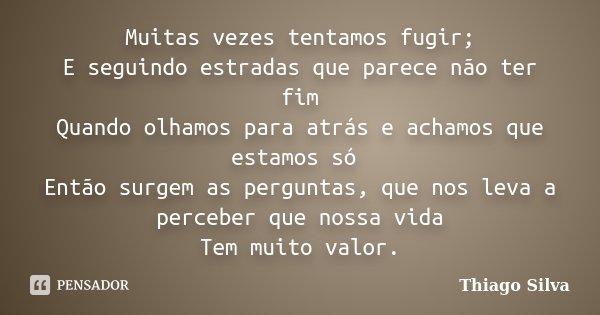 Muitas vezes tentamos fugir; E seguindo estradas que parece não ter fim Quando olhamos para atrás e achamos que estamos só Então surgem as perguntas, que nos le... Frase de Thiago Silva.