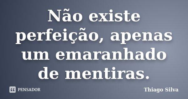 Não existe perfeição, apenas um emaranhado de mentiras.... Frase de Thiago Silva.