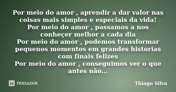 Por meio do amor , aprendir a dar valor nas coisas mais simples e especiais da vida! Por meio do amor , passamos a nos conheçer melhor a cada dia Por meio do am... Frase de Thiago Silva.