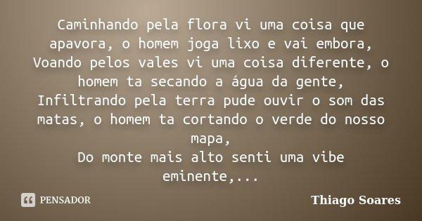 Caminhando pela flora vi uma coisa que apavora, o homem joga lixo e vai embora, Voando pelos vales vi uma coisa diferente, o homem ta secando a água da gente, I... Frase de Thiago Soares.