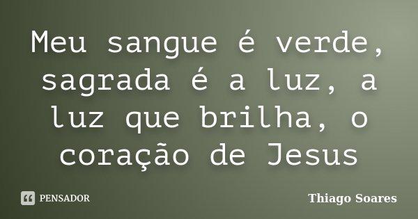 Meu sangue é verde, sagrada é a luz, a luz que brilha, o coração de Jesus... Frase de Thiago Soares.