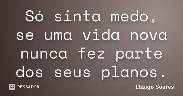 Só sinta medo, se uma vida nova nunca fez parte dos seus planos.... Frase de Thiago Soares.