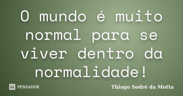 O mundo é muito normal para se viver dentro da normalidade!... Frase de Thiago Sodré da Motta.