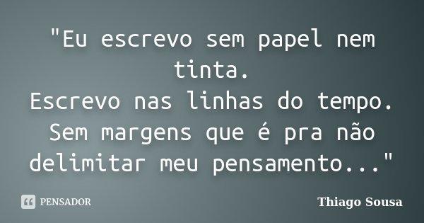 """""""Eu escrevo sem papel nem tinta. Escrevo nas linhas do tempo. Sem margens que é pra não delimitar meu pensamento...""""... Frase de Thiago Sousa."""