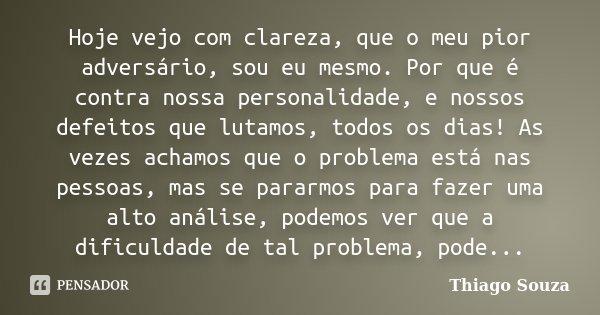 Hoje vejo com clareza, que o meu pior adversário, sou eu mesmo. Por que é contra nossa personalidade, e nossos defeitos que lutamos, todos os dias! As vezes ach... Frase de Thiago Souza.