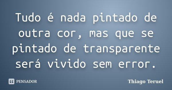 Tudo é nada pintado de outra cor, mas que se pintado de transparente será vivido sem error.... Frase de Thiago Teruel.