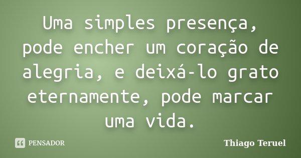 Uma simples presença, pode encher um coração de alegria, e deixá-lo grato eternamente, pode marcar uma vida.... Frase de Thiago Teruel.