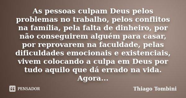 As pessoas culpam Deus pelos problemas no trabalho, pelos conflitos na família, pela falta de dinheiro, por não conseguirem alguém para casar, por reprovarem na... Frase de Thiago Tombini.