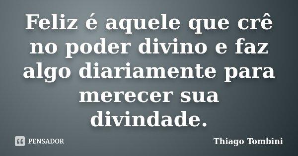 Feliz é aquele que crê no poder divino e faz algo diariamente para merecer sua divindade.... Frase de Thiago Tombini.