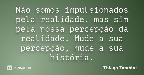 Não somos impulsionados pela realidade, mas sim pela nossa percepção da realidade. Mude a sua percepção, mude a sua história.... Frase de Thiago Tombini.