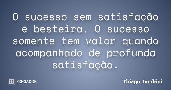 O sucesso sem satisfação é besteira. O sucesso somente tem valor quando acompanhado de profunda satisfação.... Frase de Thiago Tombini.