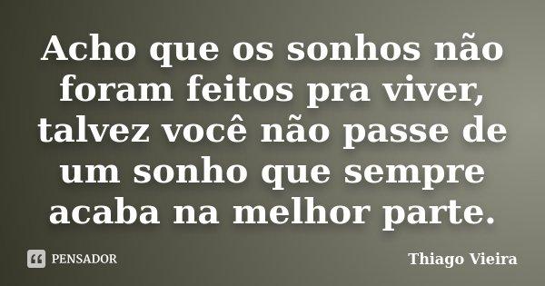 Acho que os sonhos não foram feitos pra viver, talvez você não passe de um sonho que sempre acaba na melhor parte.... Frase de Thiago Vieira.