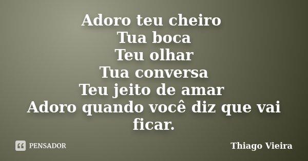 Adoro teu cheiro Tua boca Teu olhar Tua conversa Teu jeito de amar Adoro quando você diz que vai ficar.... Frase de Thiago Vieira.