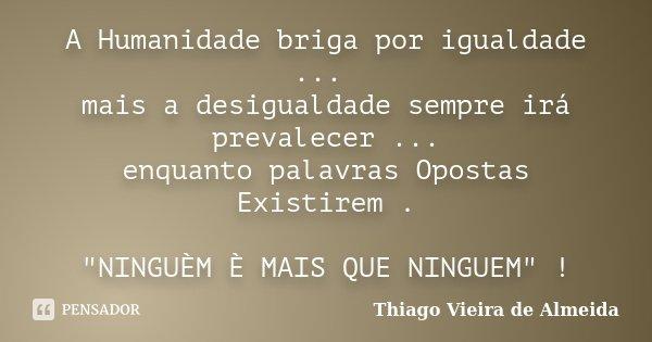 """A Humanidade briga por igualdade ... mais a desigualdade sempre irá prevalecer ... enquanto palavras Opostas Existirem . """"NINGUÈM È MAIS QUE NINGUEM"""" ... Frase de Thiago Vieira de Almeida."""