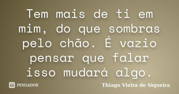 Tem mais de ti em mim, do que sombras pelo chão. É vazio pensar que falar isso mudará algo.... Frase de Thiago Vieira de Siqueira.