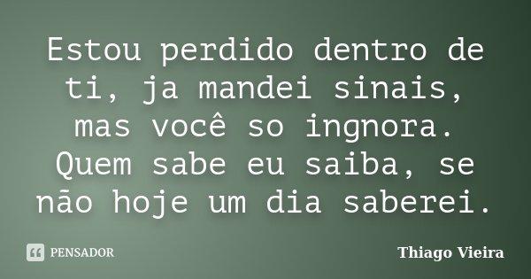 Estou perdido dentro de ti, ja mandei sinais, mas você so ingnora. Quem sabe eu saiba, se não hoje um dia saberei.... Frase de Thiago Vieira.