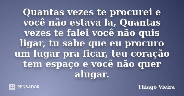 Quantas vezes te procurei e você não estava la, Quantas vezes te falei você não quis ligar, tu sabe que eu procuro um lugar pra ficar, teu coração tem espaço e ... Frase de Thiago Vieira.