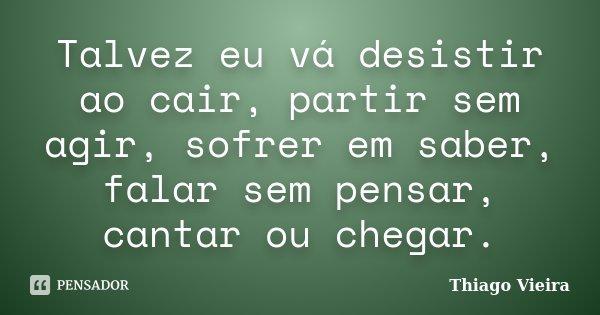 Talvez eu vá desistir ao cair, partir sem agir, sofrer em saber, falar sem pensar, cantar ou chegar.... Frase de Thiago Vieira.