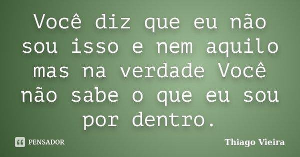 Você diz que eu não sou isso e nem aquilo mas na verdade Você não sabe o que eu sou por dentro.... Frase de Thiago Vieira.