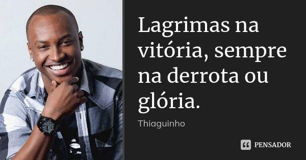 Lagrimas na vitória, sempre na derrota ou glória.... Frase de Thiaguinho.
