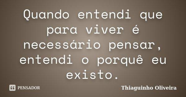 Quando entendi que para viver é necessário pensar, entendi o porquê eu existo.... Frase de Thiaguinho Oliveira.