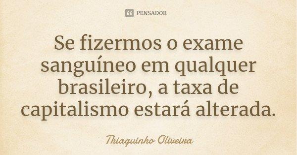 Se fizermos o exame sanguíneo em qualquer brasileiro, a taxa de capitalismo estará alterada.... Frase de Thiaguinho Oliveira.
