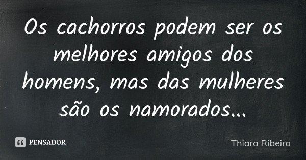Os cachorros podem ser os melhores amigos dos homens, mas das mulheres são os namorados...... Frase de Thiara Ribeiro.