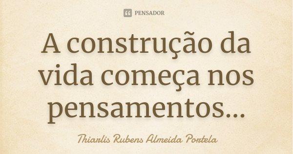 A construção da vida começa nos pensamentos...... Frase de Thiarlis Rubens Almeida Portela.
