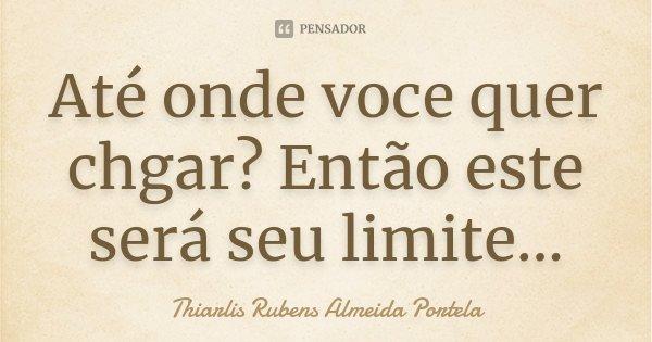 Até onde voce quer chgar? Então este será seu limite...... Frase de Thiarlis Rubens Almeida Portela.