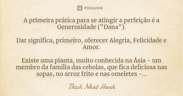 """A primeira prática para se atingir a perfeição é a Generosidade (""""Dana""""). Dar significa, primeiro, oferecer Alegria, Felicidade e Amor. Existe uma pla... Frase de Thich Nhat Hanh."""