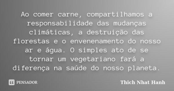 Ao comer carne, compartilhamos a responsabilidade das mudanças climáticas, a destruição das florestas e o envenenamento do nosso ar e água. O simples ato de se ... Frase de Thich Nhat Hanh.