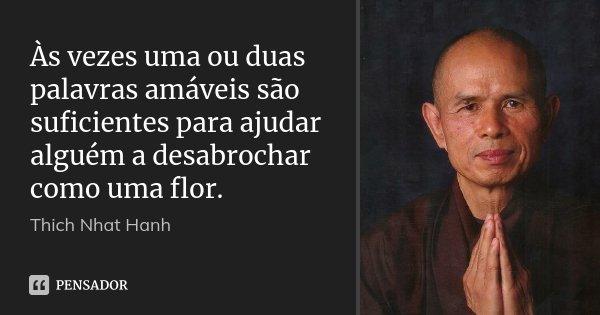Às vezes uma ou duas palavras amáveis são suficientes para ajudar alguém a desabrochar como uma flor.... Frase de Thich Nhat Hanh.