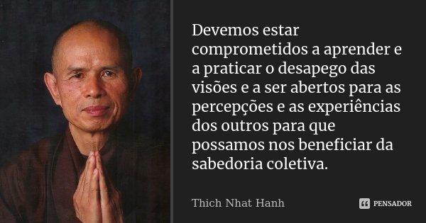 Devemos estar comprometidos a aprender e a praticar o desapego das visões e a ser abertos para as percepções e as experiências dos outros para que possamos nos ... Frase de Thich Nhat Hanh.